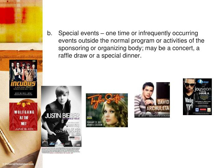 Special events – one time or infrequently occurring events outside the normal program or activities of the sponsoring or organizing body; may be a concert, a raffle draw or a special dinner.