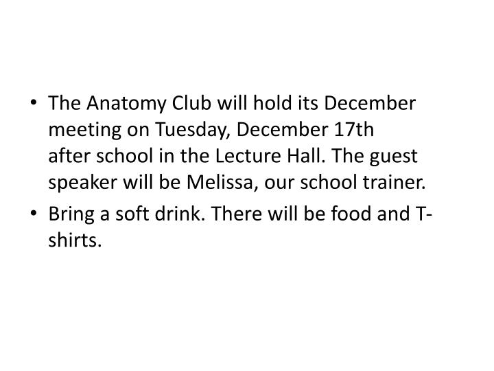 The Anatomy Club will hold its December meeting on Tuesday, December 17th after school in the Lecture Hall. The guest speaker will be Melissa, our school trainer.