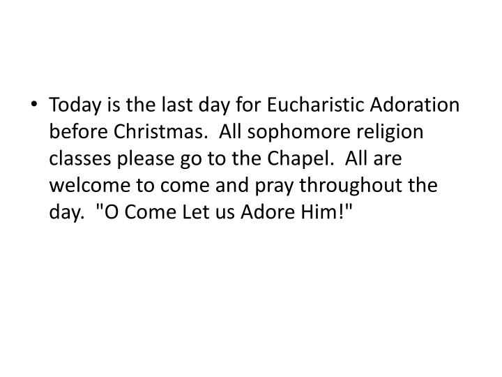 Today is the last day for Eucharistic Adoration before Christmas.  All sophomore religion classes please go to the Chapel.  All are welcome to come and pray throughout the day.