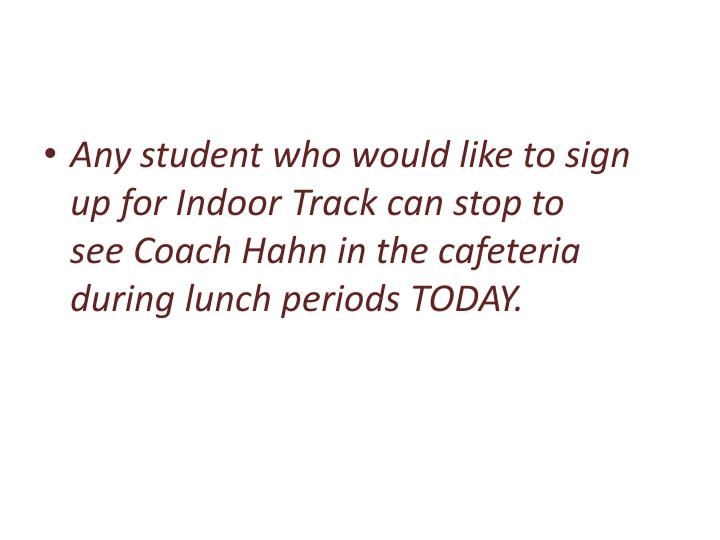 Any student who would like to sign up for Indoor Track can stopto seeCoach Hahn in the cafeteria during lunch periods