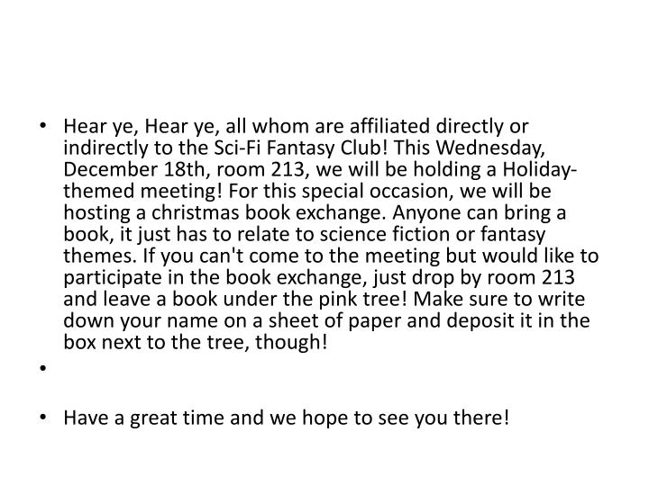 Hear ye, Hear ye, all whom are affiliated directly or indirectly to the Sci-Fi Fantasy Club! This Wednesday, December 18th, room 213, we will be holding a Holiday-themed meeting! For this special occasion, we will be hosting a