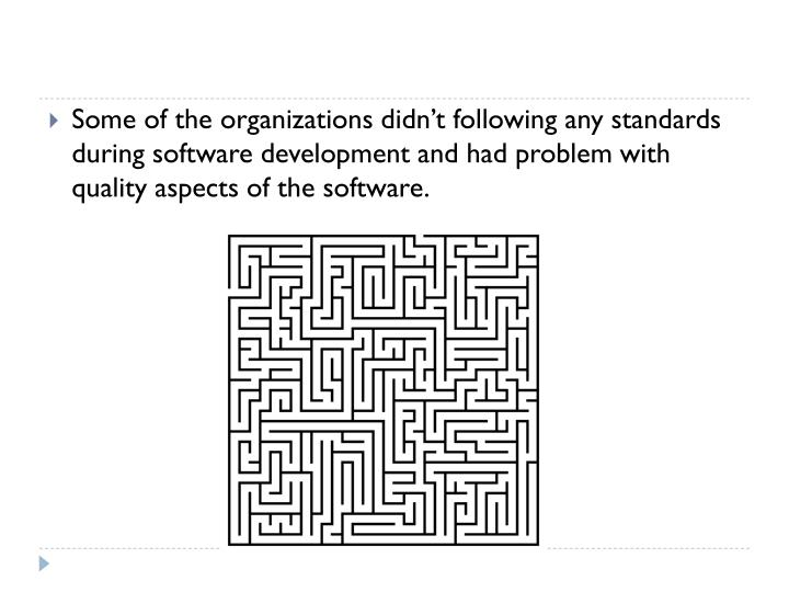 Some of the organizations didn't following any standards during software development and had problem with quality aspects of the software.