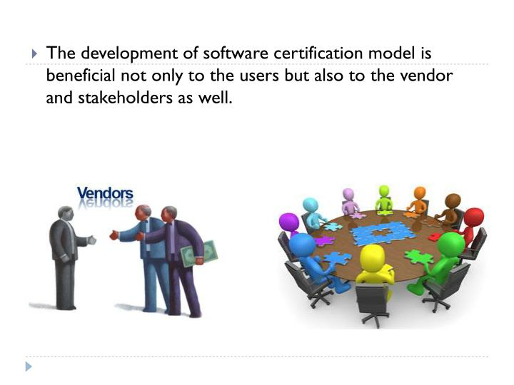 The development of software certification model is beneficial not only to the users but also to the vendor and stakeholders as well.
