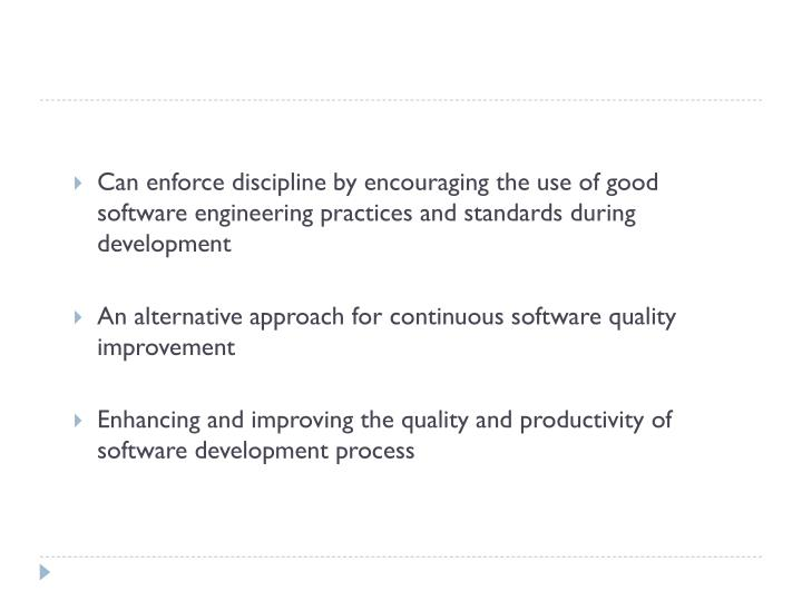 Can enforce discipline by encouraging the use of good software engineering practices and standards during development