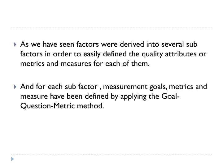 As we have seen factors were derived into several sub factors in order to easily defined the quality attributes or metrics and measures for each of them.