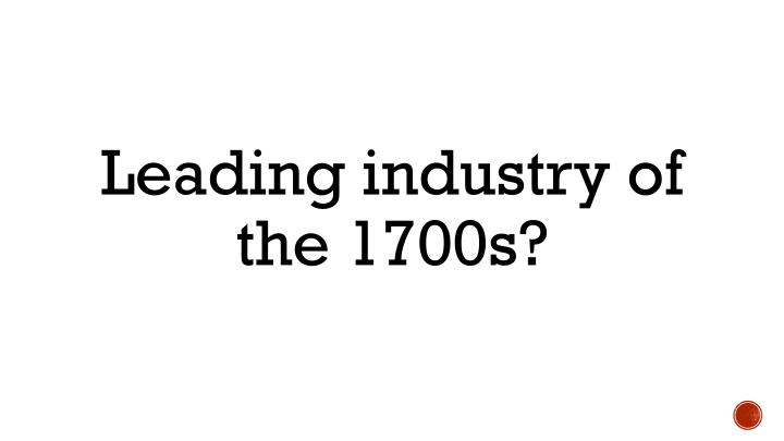 Leading industry of the 1700s?