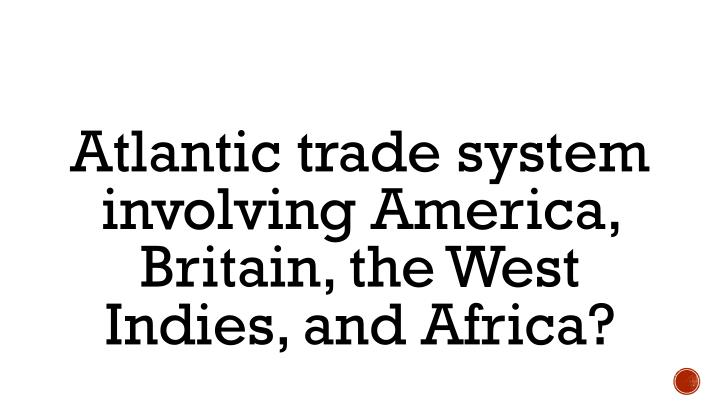 Atlantic trade system involving America, Britain, the West Indies, and Africa?