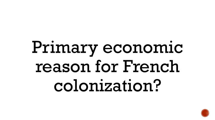 Primary economic reason for French colonization?