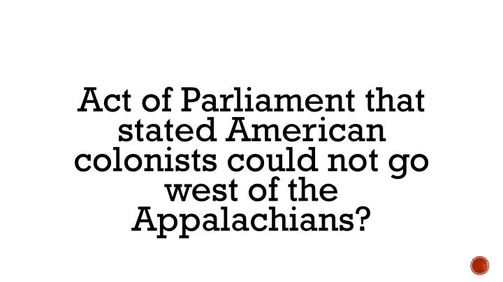 Act of Parliament that stated American colonists could not go west of the Appalachians?