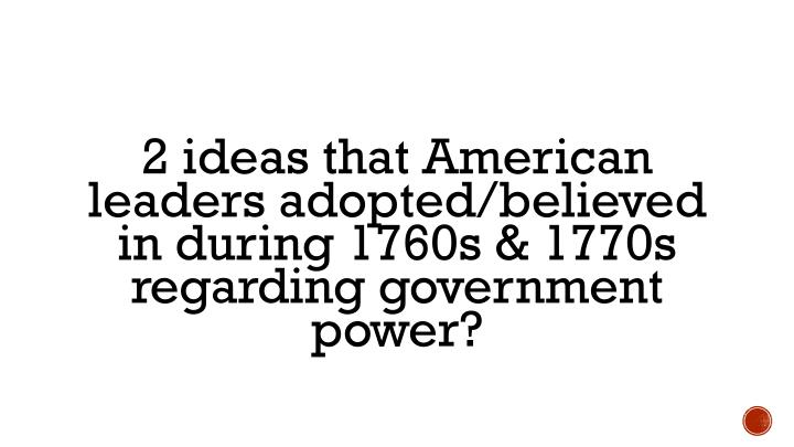 2 ideas that American leaders adopted/believed in during 1760s & 1770s regarding government power?