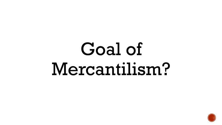 Goal of Mercantilism?