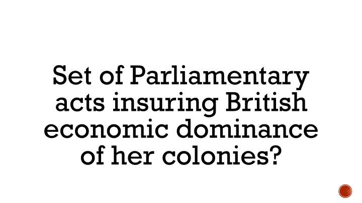 Set of Parliamentary acts insuring British economic dominance of her colonies?