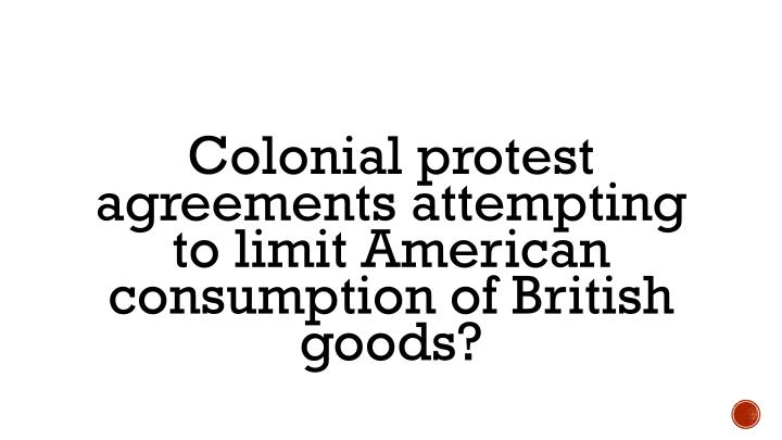 Colonial protest agreements attempting to limit American consumption of British goods?