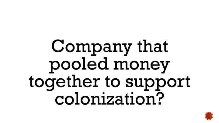 Company that pooled money together to support colonization?