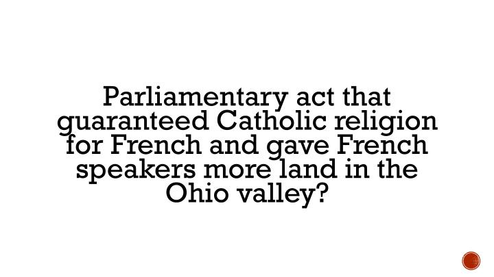 Parliamentary act that guaranteed Catholic religion for French and gave French speakers more land in the Ohio valley?