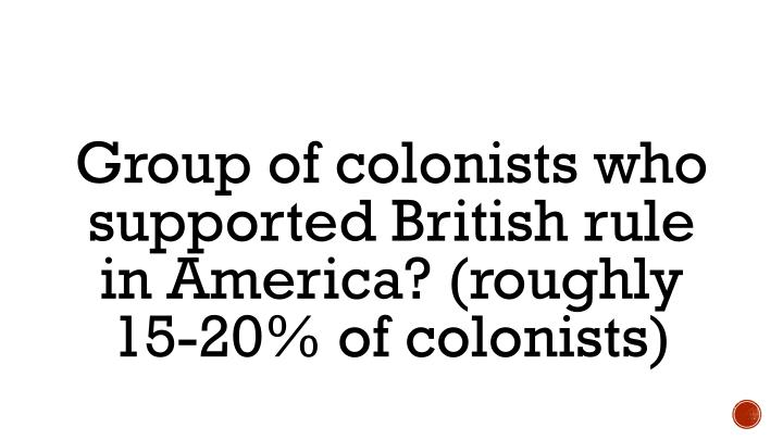Group of colonists who supported British rule in America? (roughly 15-20% of colonists)