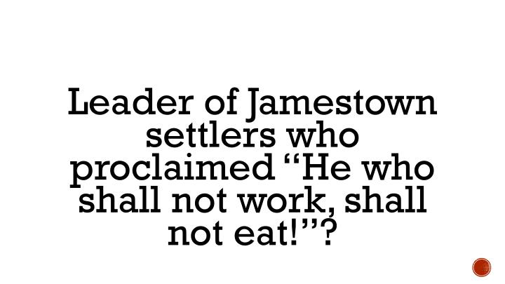 "Leader of Jamestown settlers who proclaimed ""He who shall not work, shall not eat!""?"