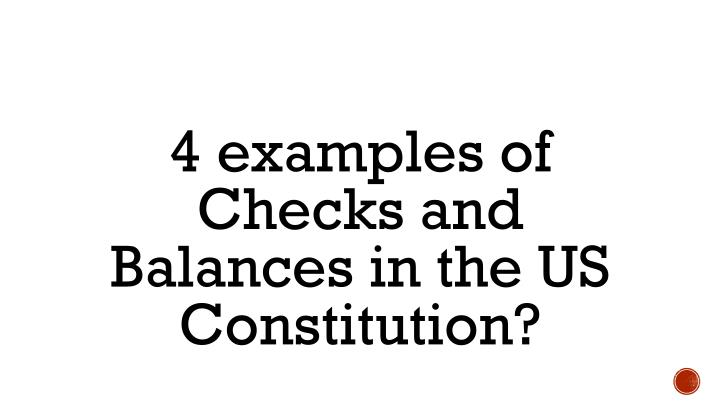 4 examples of Checks and Balances in the US Constitution?