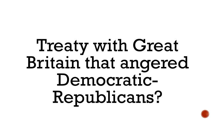 Treaty with Great Britain that angered Democratic-Republicans?