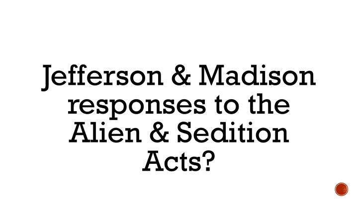Jefferson & Madison responses to the Alien & Sedition Acts?