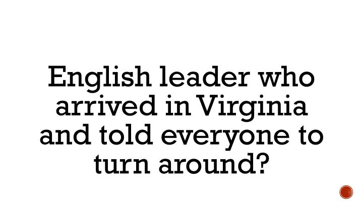 English leader who arrived in Virginia and told everyone to turn around?