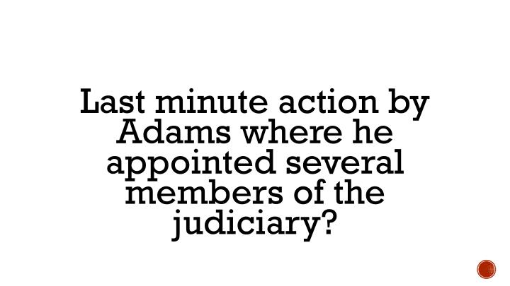Last minute action by Adams where he appointed several members of the judiciary?