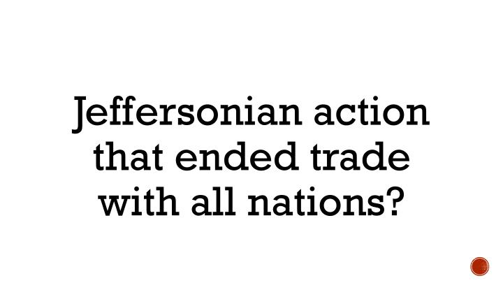 Jeffersonian action that ended trade with all nations?