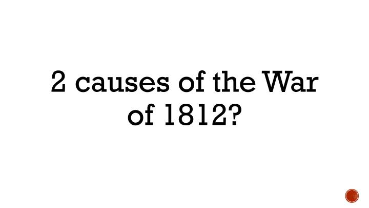 2 causes of the War of 1812?