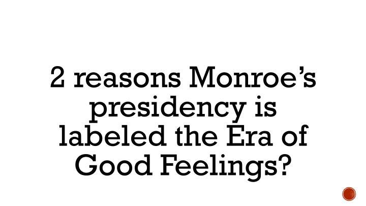 2 reasons Monroe's presidency is labeled the Era of Good Feelings?