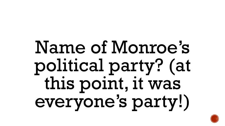 Name of Monroe's political party? (at this point, it was everyone's party!)