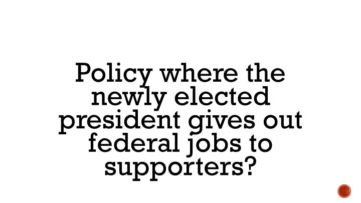 Policy where the newly elected president gives out federal jobs to supporters?