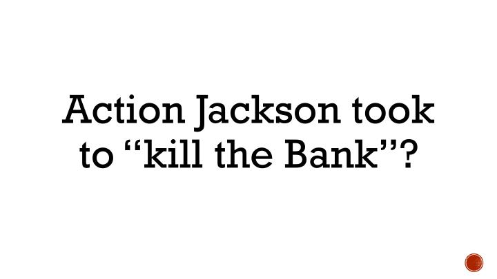 "Action Jackson took to ""kill the Bank""?"