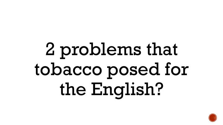 2 problems that tobacco posed for the English?