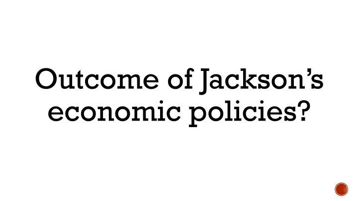 Outcome of Jackson's economic policies?