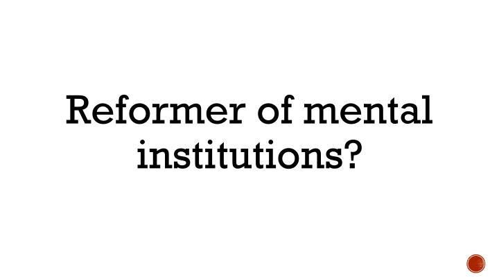 Reformer of mental institutions?