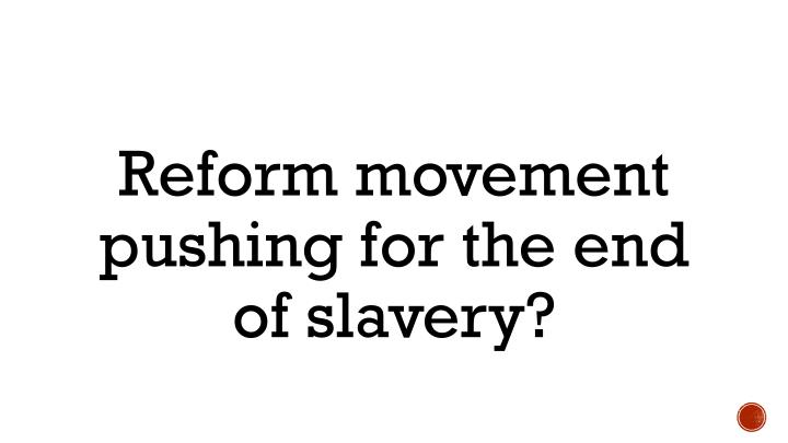 Reform movement pushing for the end of slavery?