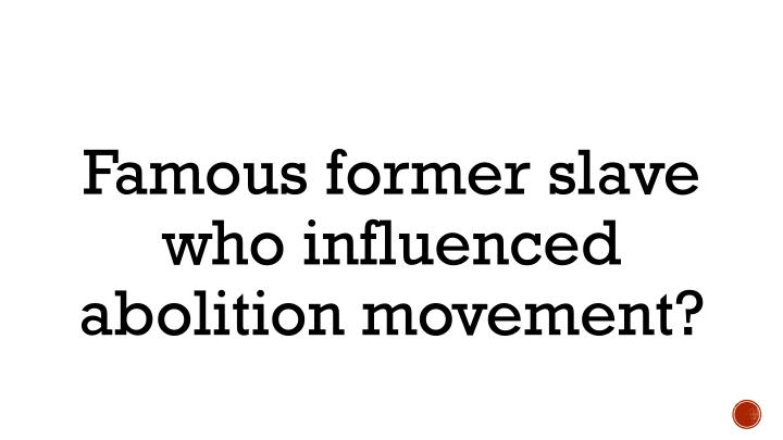Famous former slave who influenced abolition movement?