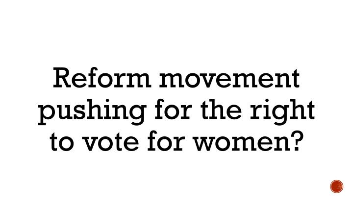 Reform movement pushing for the right to vote for women?