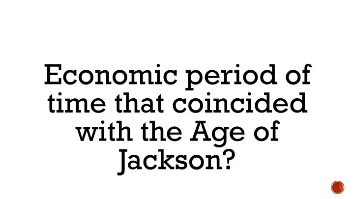 Economic period of time that coincided with the Age of Jackson?