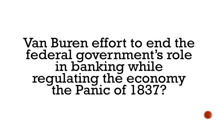 Van Buren effort to end the federal government's role in banking while regulating the economy  the Panic of 1837?