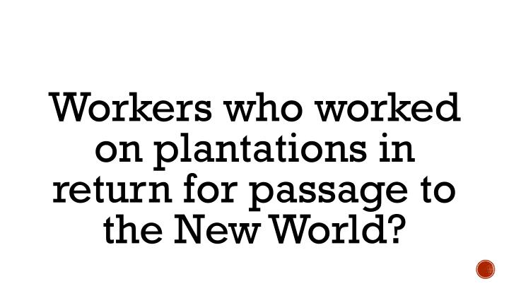Workers who worked on plantations in return for passage to the New World?