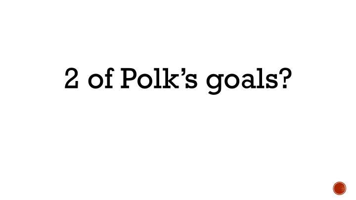 2 of Polk's goals?