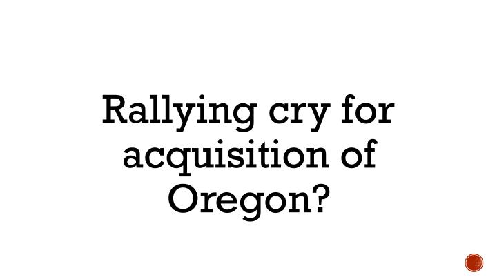 Rallying cry for acquisition of Oregon?