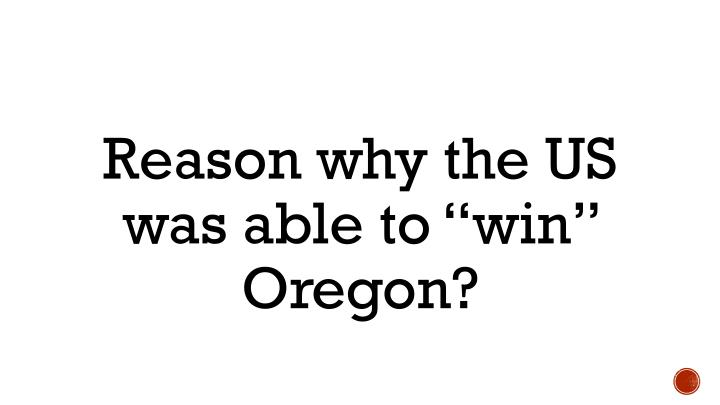 "Reason why the US was able to ""win"" Oregon?"