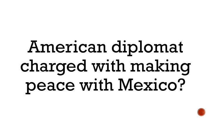 American diplomat charged with making peace with Mexico?