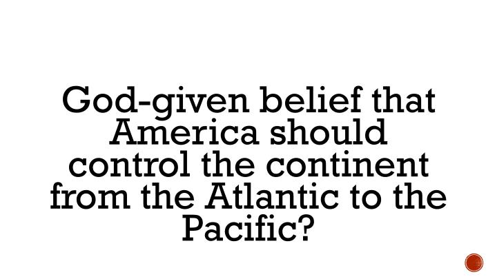 God-given belief that America should control the continent from the Atlantic to the Pacific?