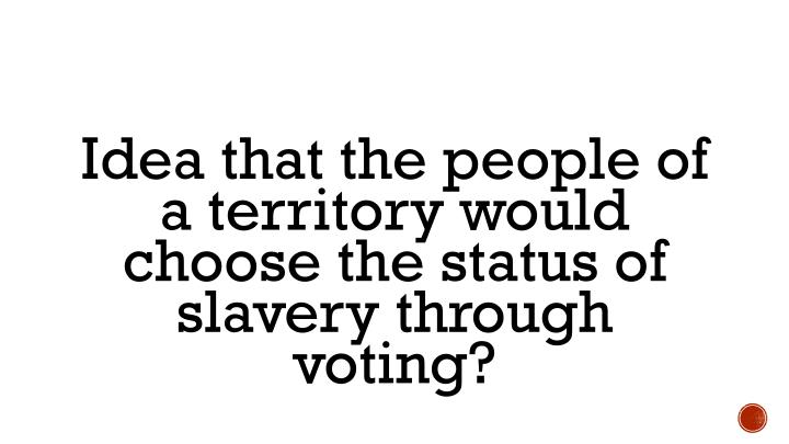 Idea that the people of a territory would choose the status of slavery through voting?