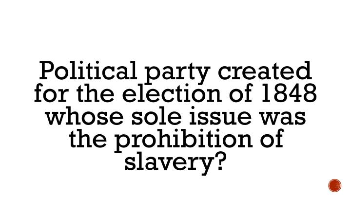 Political party created for the election of 1848 whose sole issue was the prohibition of slavery?