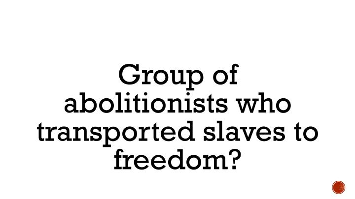 Group of abolitionists who transported slaves to freedom?