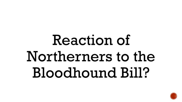 Reaction of Northerners to the Bloodhound Bill?